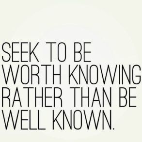 seek to be worth knowing rather than be well known