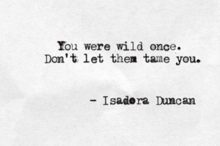 you were wild once. Don't let them tame you